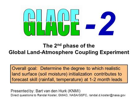 - 2- 2 The 2 nd phase of the Global Land-Atmosphere Coupling Experiment Presented by: Bart van den Hurk (KNMI) Direct questions to Randal Koster, GMAO,