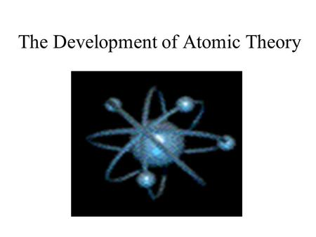 The Development of Atomic Theory. Do Theories in Science Stay the Same? Ideas and theories in Science change as new information is gathered. Our theory.