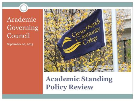 Academic Standing Policy Review Academic Governing Council September 10, 2013.