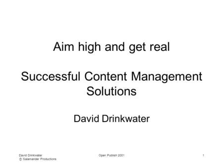 David Drinkwater Ⓒ Salamander Productions Open Publish 20011 Aim high and get real Successful Content Management Solutions David Drinkwater.