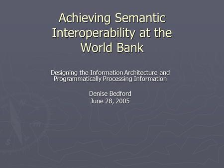 Achieving Semantic Interoperability at the World Bank Designing the Information Architecture and Programmatically Processing Information Denise Bedford.