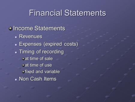 Financial Statements Income Statements Revenues Revenues Expenses (expired costs) Expenses (expired costs) Timing of recording Timing of recording at time.