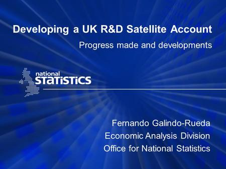 Developing a UK R&D Satellite Account Progress made and developments Fernando Galindo-Rueda Economic Analysis Division Office for National Statistics.