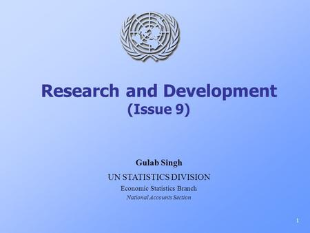 Research and Development (Issue 9) 1 Gulab Singh UN STATISTICS DIVISION Economic Statistics Branch National Accounts Section.