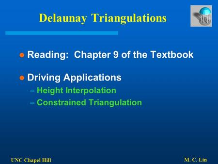 UNC Chapel Hill M. C. Lin Delaunay Triangulations Reading: Chapter 9 of the Textbook Driving Applications –Height Interpolation –Constrained Triangulation.