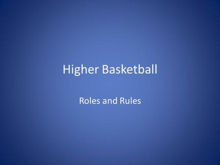 Higher Basketball Roles and Rules. Higher Basketball The object of the game of basketball is to outscore your opponents by throwing the ball through the.