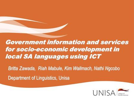 Government information and services for socio-economic development in local SA languages using ICT Britta Zawada, Riah Mabule, Kim Wallmach, Nathi Ngcobo.