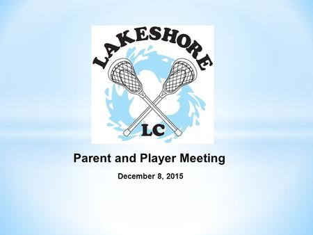 December 8, 2015 Parent and Player Meeting. Agenda Lakeshore Mission Statement Team alignments Team Goals and coaches expectations Lacrosse season calendar.