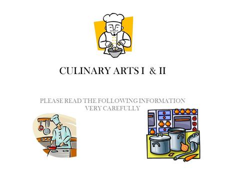CULINARY ARTS I & II PLEASE READ THE FOLLOWING INFORMATION VERY CAREFULLY.