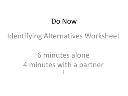 Do Now Identifying Alternatives Worksheet 6 minutes alone 4 minutes with a partner ]