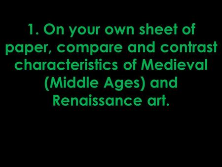 1. On your own sheet of paper, compare and contrast characteristics of Medieval (Middle Ages) and Renaissance art.