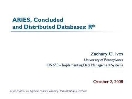 ARIES, Concluded and Distributed Databases: R* Zachary G. Ives University of Pennsylvania CIS 650 – Implementing Data Management Systems October 2, 2008.