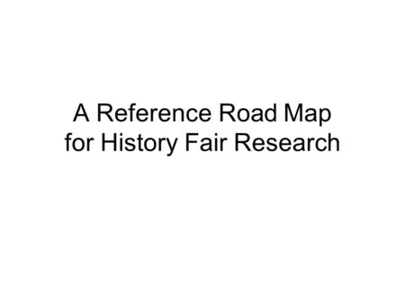 A Reference Road Map for History Fair Research. Secondary Sources Look here for background information only! The authors of secondary sources interpret.