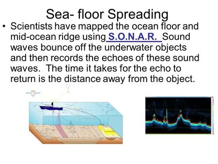 Sea- floor Spreading Scientists have mapped the ocean floor and mid-ocean ridge using S.O.N.A.R. Sound waves bounce off the underwater objects and then.