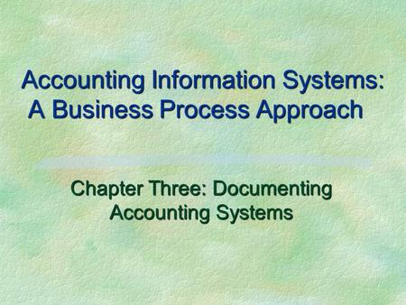 Accounting Information Systems: A Business Process Approach Chapter Three: Documenting Accounting Systems.