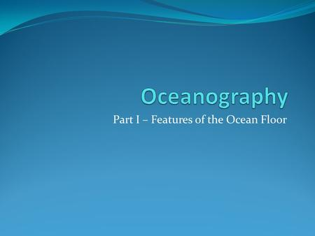 Part I – Features of the Ocean Floor. Deep Ocean Basin Oceanic crust and thin sediment layer.