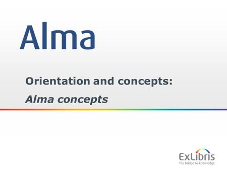 1 Orientation and concepts: Alma concepts. 2 Copyright Statement All of the information and material inclusive of text, images, logos, product names is.