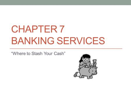 "CHAPTER 7 BANKING SERVICES ""Where to Stash Your Cash"""