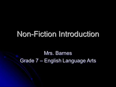 Non-Fiction Introduction Mrs. Barnes Grade 7 – English Language Arts.