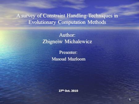 A survey of Constraint Handling Techniques in Evolutionary Computation Methods Author: Zbigneiw Michalewicz Presenter: Masoud Mazloom 27 th Oct. 2010 1.