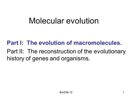 Biol336-121 Molecular evolution Part I: The evolution of macromolecules. Part II: The reconstruction of the evolutionary history of genes and organisms.