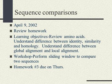 Sequence comparisons April 9, 2002 Review homework Learning objectives-Review amino acids. Understand difference between identity, similarity and homology.