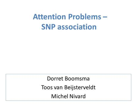 Attention Problems – SNP association Dorret Boomsma Toos van Beijsterveldt Michel Nivard.