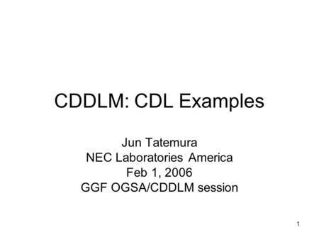 1 CDDLM: CDL Examples Jun Tatemura NEC Laboratories America Feb 1, 2006 GGF OGSA/CDDLM session.