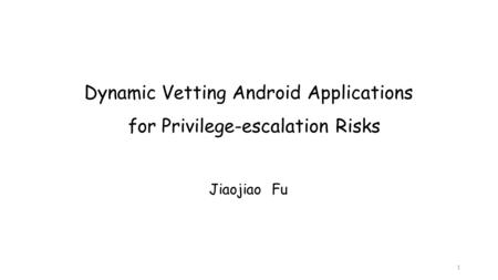 Dynamic Vetting Android Applications for Privilege-escalation Risks Jiaojiao Fu 1.