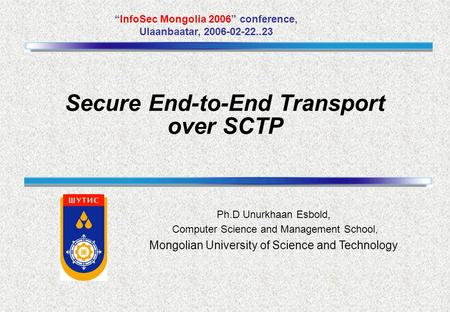"Ph.D Unurkhaan Esbold, Computer Science and Management School, Mongolian University of Science and Technology ""InfoSec Mongolia 2006"" conference, Ulaanbaatar,"