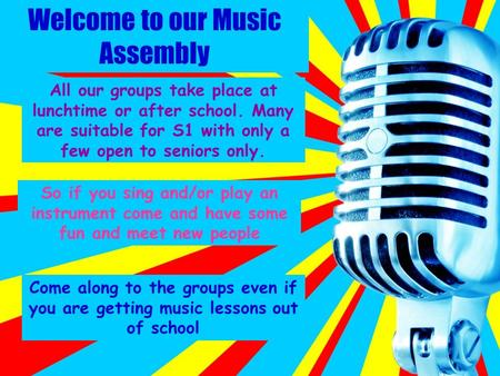 Welcome to our Music Assembly All our groups take place at lunchtime or after school. Many are suitable for S1 with only a few open to seniors only. So.