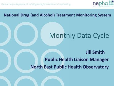 Delivering independent intelligence for health and wellbeing National Drug (and Alcohol) Treatment Monitoring System Jill Smith Public Health Liaison Manager.