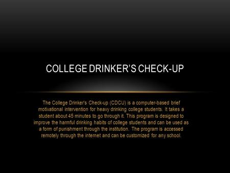 The College Drinker's Check-up (CDCU) is a computer-based brief motivational intervention for heavy drinking college students. It takes a student about.