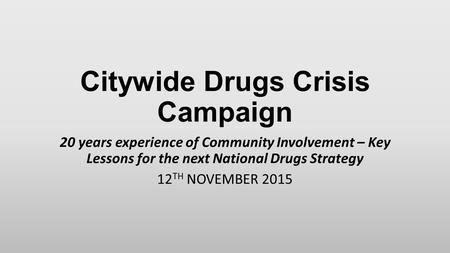 Citywide Drugs Crisis Campaign 20 years experience of Community Involvement – Key Lessons for the next National Drugs Strategy 12 TH NOVEMBER 2015.