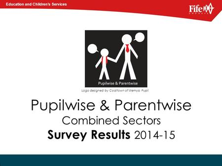 Education and Children's Services Pupilwise & Parentwise Combined Sectors Survey Results 2014-15 Logo designed by Coaltown of Wemyss Pupil.