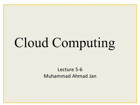 Cloud Computing Lecture 5-6 Muhammad Ahmad Jan.