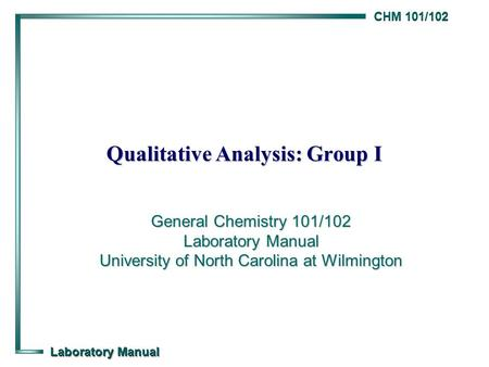CHM 101/102 Laboratory Manual Qualitative Analysis: Group I General Chemistry 101/102 Laboratory Manual University of North Carolina at Wilmington.