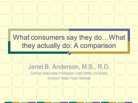What consumers say they do…What they actually do: A comparison Janet B. Anderson, M.S., R.D. Clinical Associate Professor/ Utah State University Director/