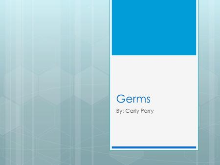 Germs By: Carly Parry. How many germs are on your hand right now?
