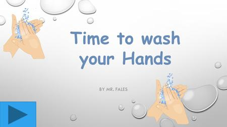 BY MR. FALES Time to wash your Hands When you wash your hands always use warm water.