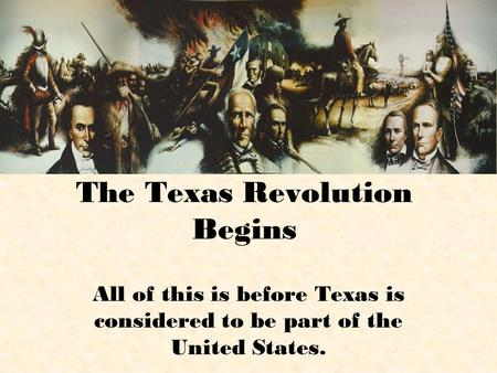 The Texas Revolution Begins All of this is before Texas is considered to be part of the United States.