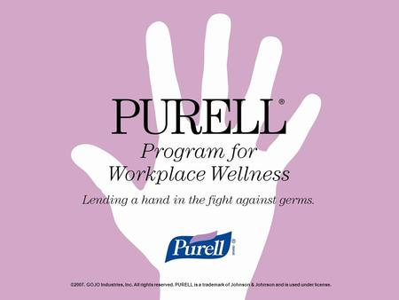 ©2007. GOJO Industries, Inc. All rights reserved. PURELL is a trademark of Johnson & Johnson and is used under license.