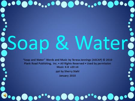 "Soap & Water ""Soap and Water Words and Music by Teresa Jennings (ASCAP) © 2010 Plank Road Publishing, Inc. All Rights Reserved Used by permission Music."