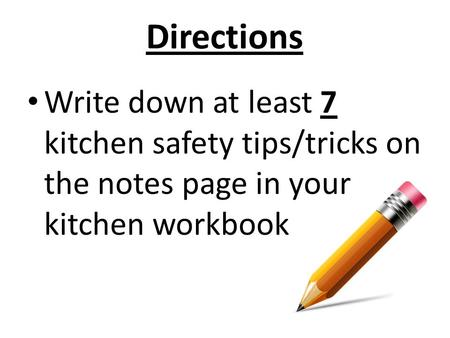 Directions Write down at least 7 kitchen safety tips/tricks on the notes page in your kitchen workbook.