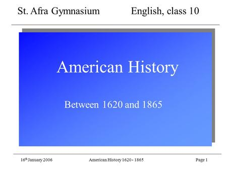 16 th January 2006American History 1620 - 1865Page 1 American History Between 1620 and 1865 St. Afra Gymnasium English, class 10.