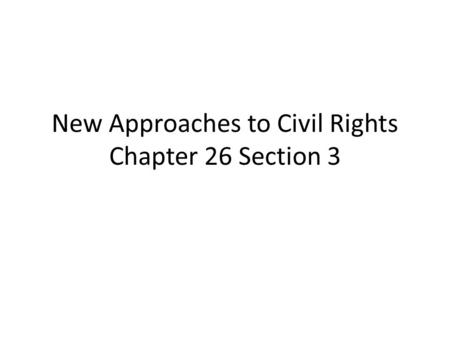 New Approaches to Civil Rights Chapter 26 Section 3.