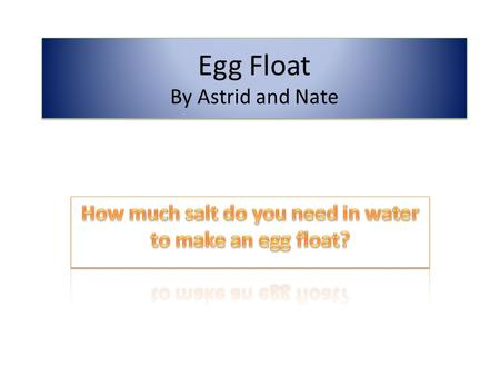 Egg Float By Astrid and Nate. Background Information If you put an egg in freshwater, it will sink because the density of the freshwater is lower than.