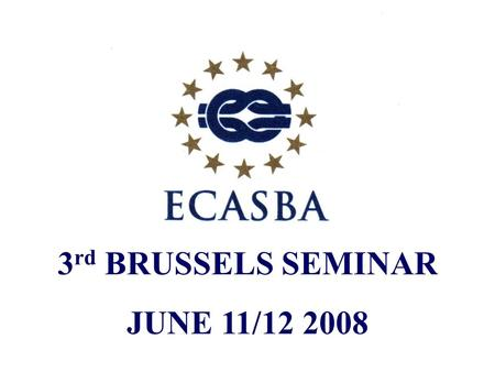 "3 rd BRUSSELS SEMINAR JUNE 11/12 2008. ""THE CURRENT STATE OF PLAY"" A review of ECASBA activity over the past year JONATHAN C. WILLIAMS FICS GENERAL MANAGER."