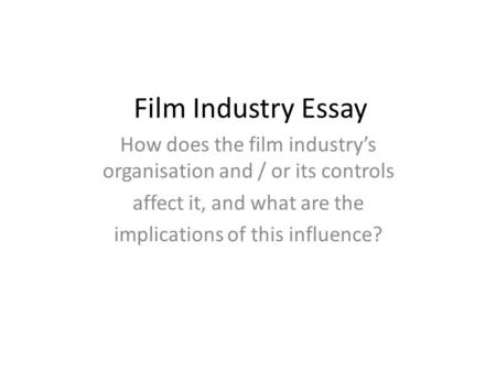 Film Industry Essay How does the film industry's organisation and / or its controls affect it, and what are the implications of this influence?