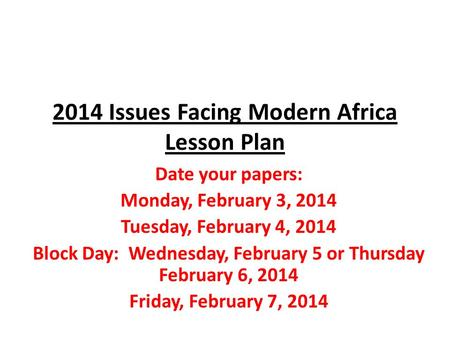 2014 Issues Facing Modern Africa Lesson Plan Date your papers: Monday, February 3, 2014 Tuesday, February 4, 2014 Block Day: Wednesday, February 5 or Thursday.